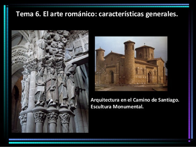 Tema 6. El arte románico: características generales.  Arquitectura en el Camino de Santiago. Escultura Monumental.
