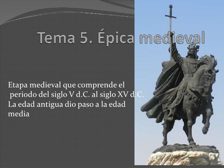 Tema 5. Épica medieval<br />Etapa medieval que comprende el periodo del siglo V d.C. al siglo XV d.C. La edad antigua dio ...