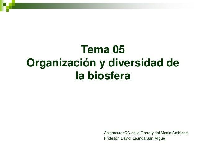 Tema 05Organización y diversidad dela biosferaAsignatura: CC de la Tierra y del Medio AmbienteProfesor: David Leunda San M...