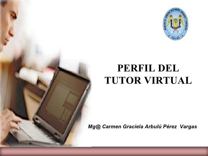 PERFIL DEL      TUTOR VIRTUAL    Mg@ Carmen Graciela Arbulú Pérez Vargas