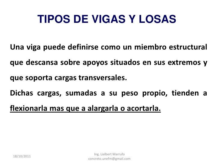 TIPOS DE VIGAS Y LOSASUna viga puede definirse como un miembro estructuralque descansa sobre apoyos situados en sus extrem...