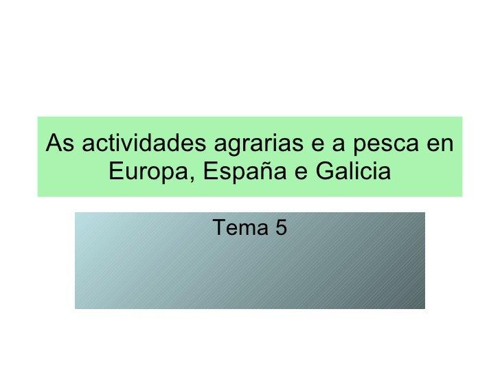 As actividades agrarias e a pesca en Europa, España e Galicia Tema 5