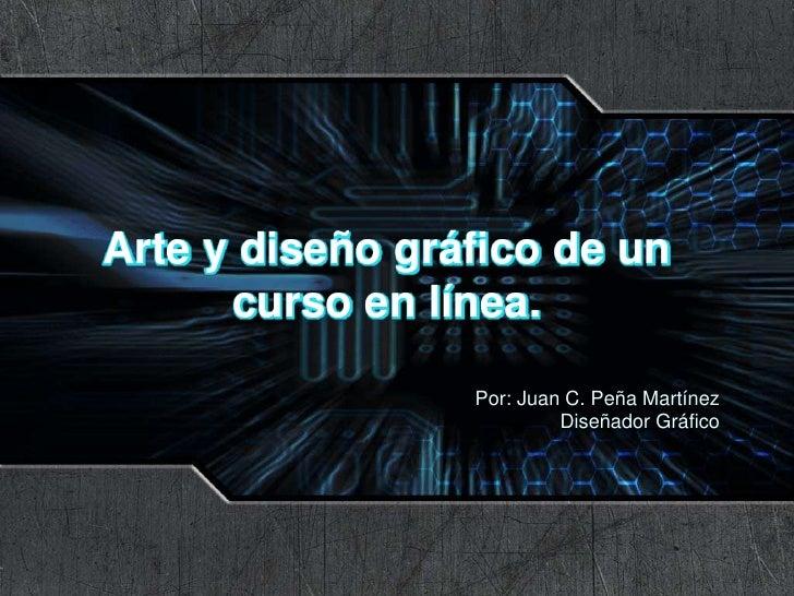 Arte y diseño gráfico de un curso en línea.<br />Por: Juan C. Peña Martínez<br />Diseñador Gráfico<br />