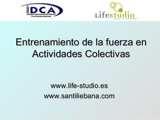Entrenamiento de la fuerza enEntrenamiento de la fuerza enActividades ColectivasActividades Colectivaswww.life-studio.esww...