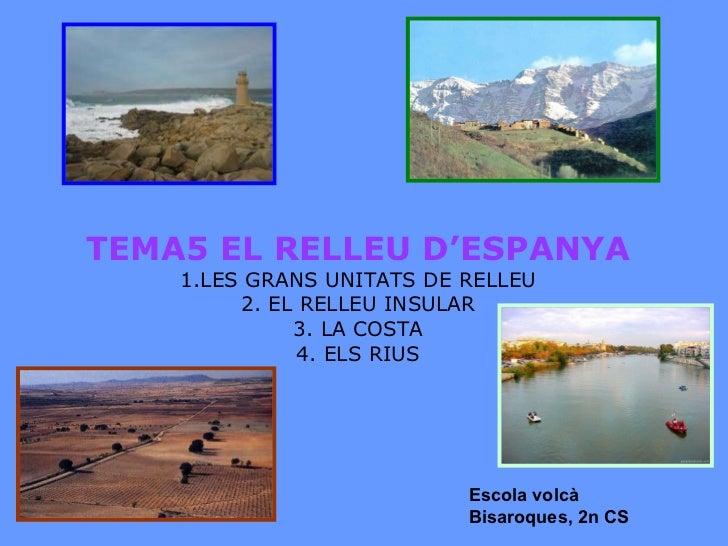 TEMA5 EL RELLEU D'ESPANYA 1.LES GRANS UNITATS DE RELLEU 2. EL RELLEU INSULAR 3. LA COSTA 4. ELS RIUS Escola volcà Bisaroqu...