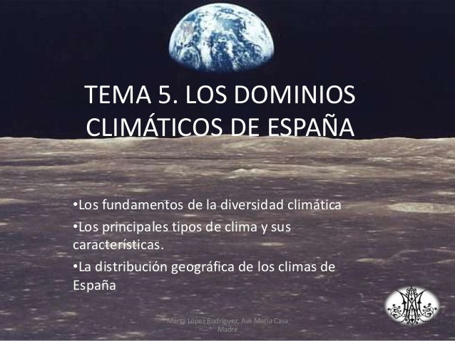 TEMA 5. LOS DOMINIOS CLIMÁTICOS DE ESPAÑA •Los fundamentos de la diversidad climática •Los principales tipos de clima y su...
