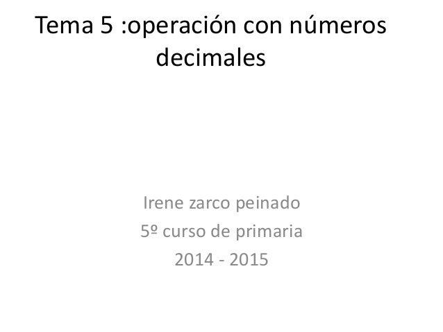 Tema 5 :operación con números decimales  Irene zarco peinado 5º curso de primaria 2014 - 2015