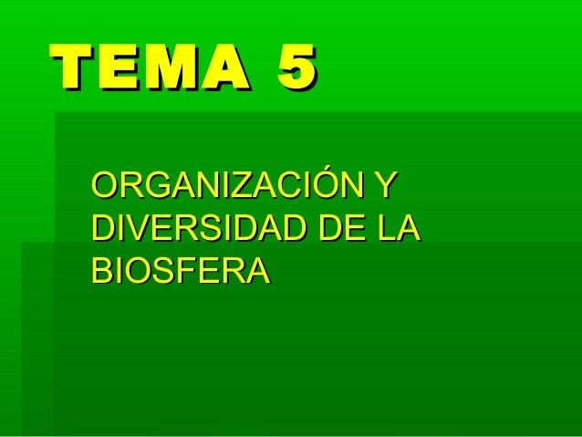 TEMA 5TEMA 5 ORGANIZACIÓN YORGANIZACIÓN Y DIVERSIDAD DE LADIVERSIDAD DE LA BIOSFERABIOSFERA