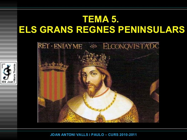 TEMA 5.  ELS GRANS REGNES PENINSULARS JOAN ANTONI VALLS i PAULO – CURS 2010-2011
