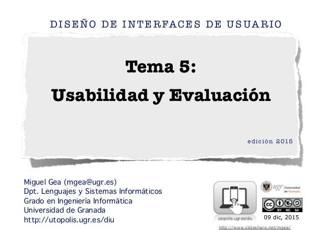 Tema 5: Usabilidad y Evaluación DISEÑO DE INTERFACES DE USUARIO edición 2015 ! ! Miguel Gea (mgea@ugr.es) Dpt. Lenguajes y...