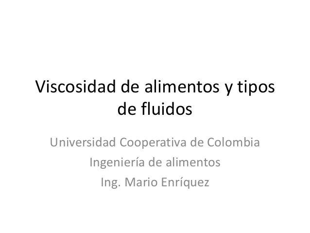 Viscosidad de alimentos y tipos de fluidos Universidad Cooperativa de Colombia Ingeniería de alimentos Ing. Mario Enríquez