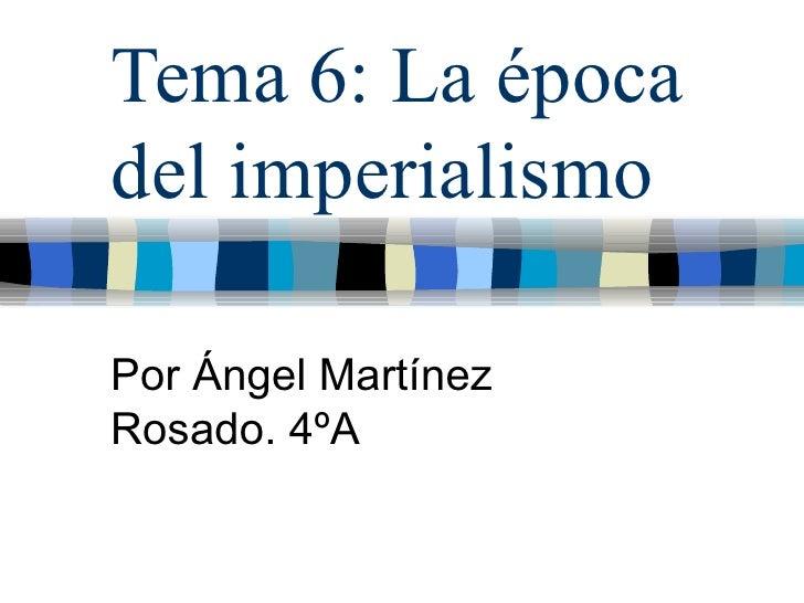 Tema 6: La época del imperialismo  Por Ángel Martínez Rosado. 4ºA