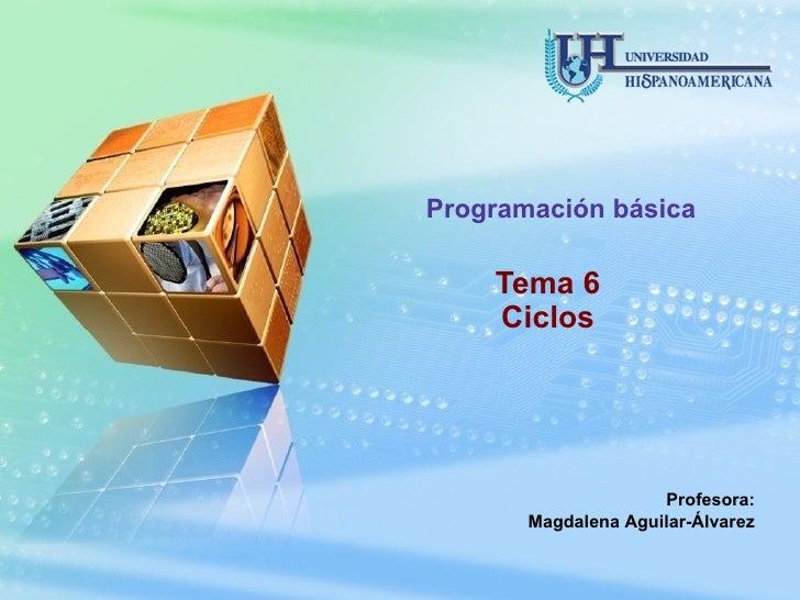 Tema 6 Ciclos Programación básica Profesora: Magdalena Aguilar-Álvarez