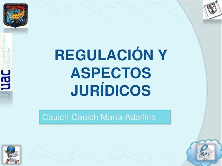 REGULACIÓN Y ASPECTOS JURÍDICOS<br />CauichCauich María Adolfina<br />