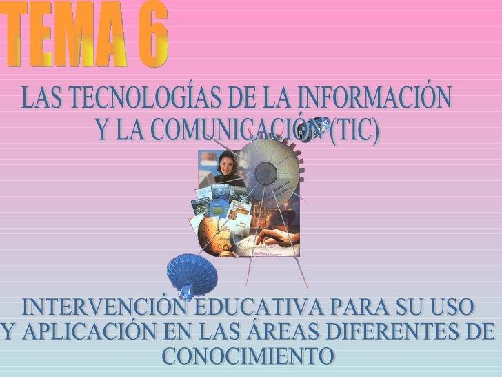TEMA 6 LAS TECNOLOGÍAS DE LA INFORMACIÓN  Y LA COMUNICACIÓN (TIC) INTERVENCIÓN EDUCATIVA PARA SU USO Y APLICACIÓN EN LAS Á...
