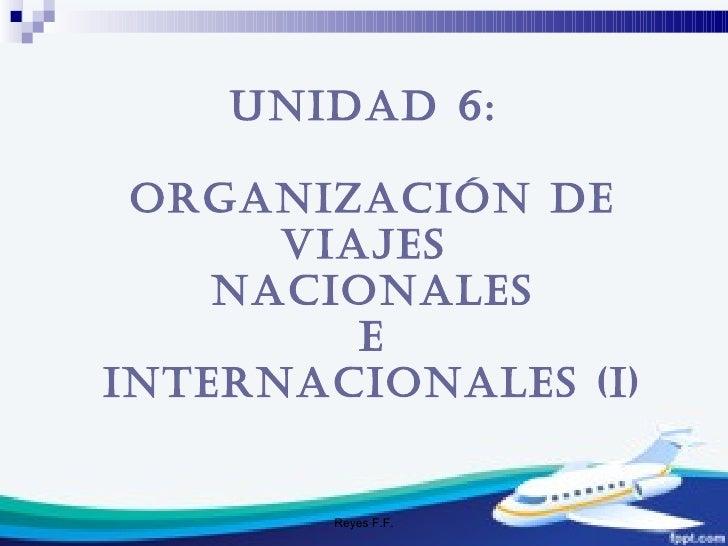 Reyes F.F. Unidad 6:  ORGANIZACIÓN DE VIAJES  NACIONALES E  INTERNACIONALES (I)