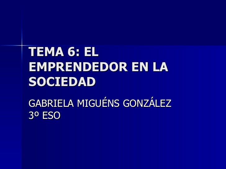 TEMA 6: EL EMPRENDEDOR EN LA SOCIEDAD GABRIELA MIGUÉNS GONZÁLEZ  3º ESO