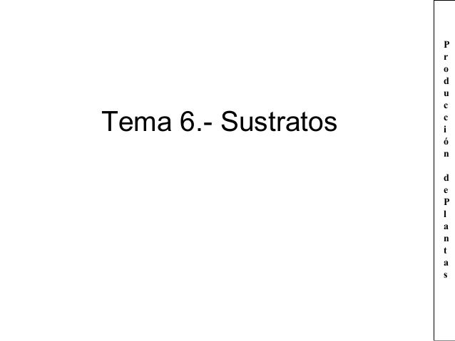 Tema 6.- Sustratos  P r o d u c c i ó n d e P l a n t a s