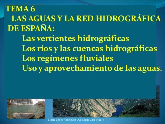 TEMA 6 LAS AGUAS Y LA RED HIDROGRÁFICA DE ESPAÑA: Las vertientes hidrográficas Los ríos y las cuencas hidrográficas Los re...