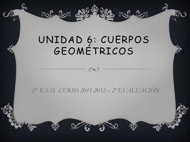 UNIDAD 6: CUERPOS    GEOMÉTRICOS2º E.S.O. CURSO 2011-2012 – 2º EVALUACIÓN