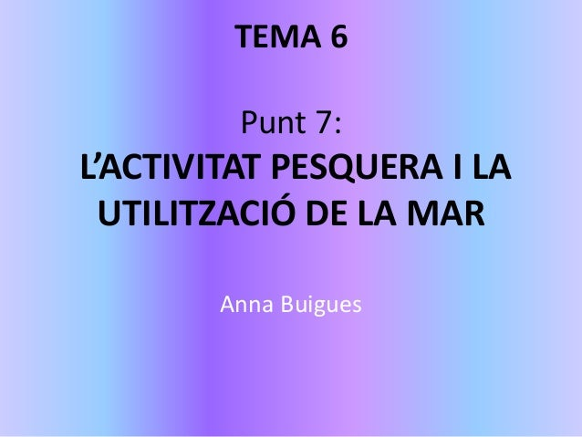 TEMA 6 Punt 7: L'ACTIVITAT PESQUERA I LA UTILITZACIÓ DE LA MAR Anna Buigues