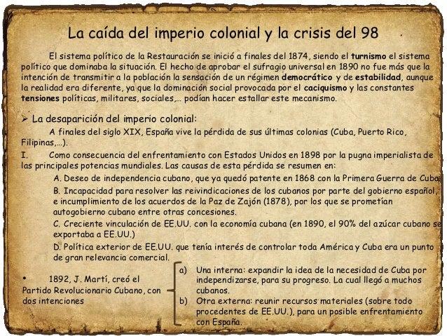 La caída del imperio colonial y la crisis del 98 El sistema político de la Restauración se inició a finales del 1874, sien...