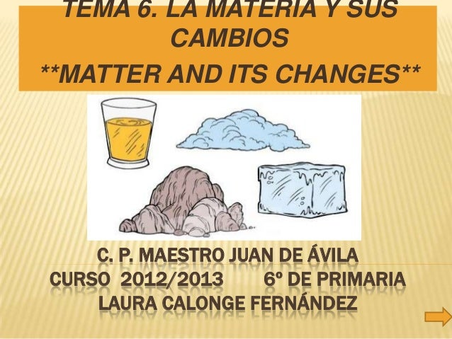 TEMA 6. LA MATERIA Y SUS          CAMBIOS**MATTER AND ITS CHANGES**    C. P. MAESTRO JUAN DE ÁVILACURSO 2012/2013      6º ...
