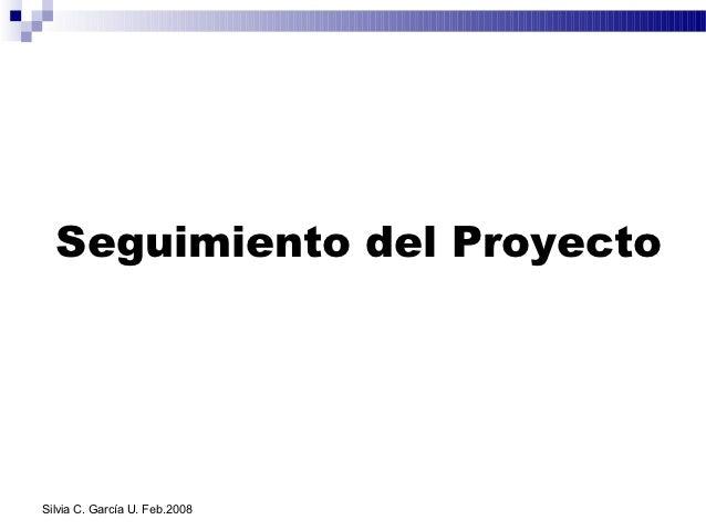 Seguimiento del ProyectoSilvia C. García U. Feb.2008