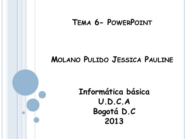 TEMA 6- POWERPOINTMOLANO PULIDO JESSICA PAULINEInformática básicaU.D.C.ABogotá D.C2013