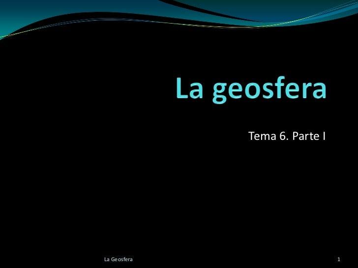 Tema 6. Parte ILa Geosfera                     1