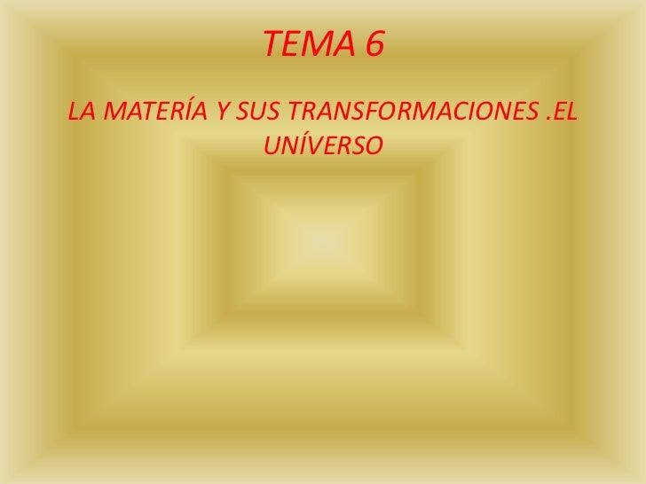 TEMA 6LA MATERÍA Y SUS TRANSFORMACIONES .EL               UNÍVERSO