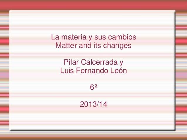 La materia y sus cambios Matter and its changes Pilar Calcerrada y Luis Fernando León 6º 2013/14