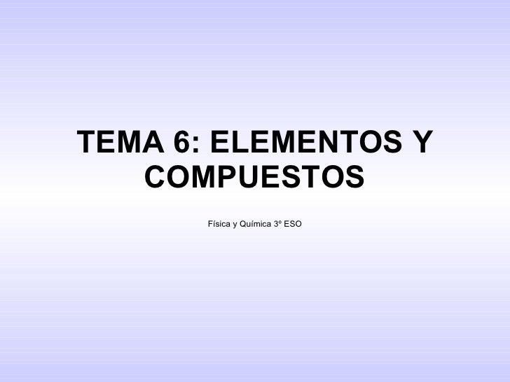 TEMA 6: ELEMENTOS Y COMPUESTOS Física y Química 3º ESO