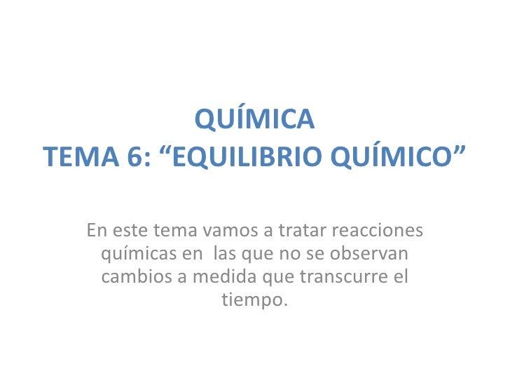 """QUÍMICATEMA 6: """"EQUILIBRIO QUÍMICO""""  En este tema vamos a tratar reacciones   químicas en las que no se observan   cambios..."""