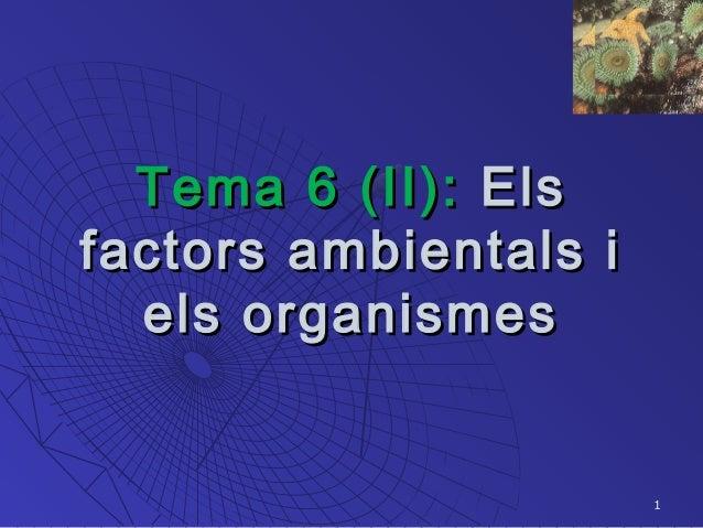 1 Tema 6 (II):Tema 6 (II): ElsEls factors ambientals ifactors ambientals i els organismesels organismes
