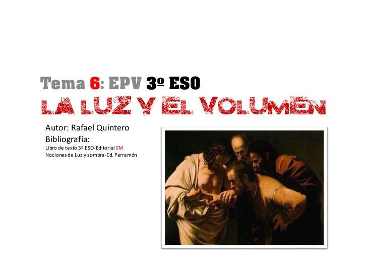 Tema 6: EPV 3º ESOLA LUZ Y EL VOLUMENAutor: Rafael QuinteroBibliografía:Libro de texto 3º ESO-Editorial SMNociones de Luz ...