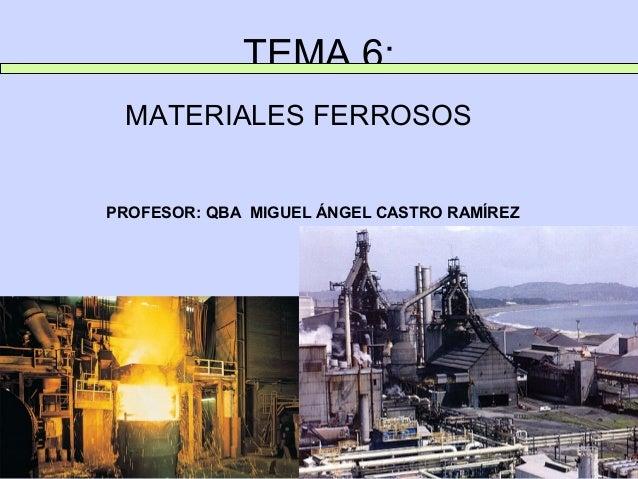 TEMA 6: MATERIALES FERROSOSPROFESOR: QBA MIGUEL ÁNGEL CASTRO RAMÍREZ