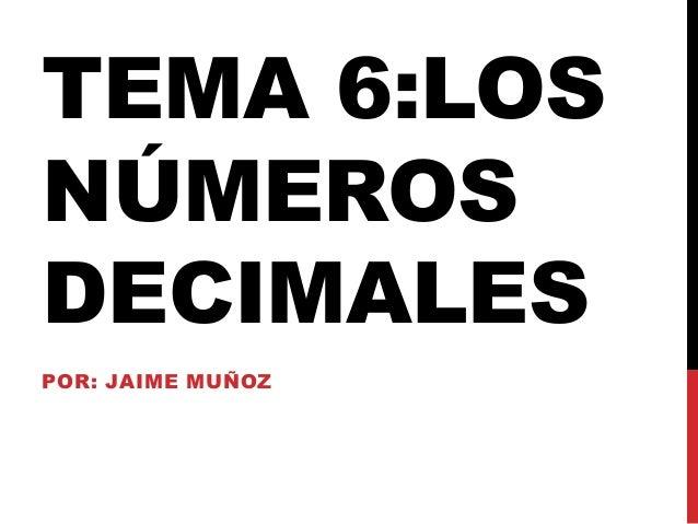 TEMA 6:LOS NÚMEROS DECIMALES POR: JAIME MUÑOZ