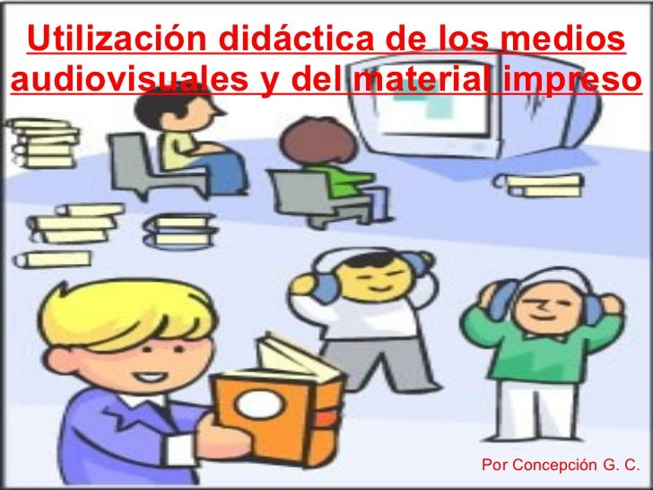 Utilización didáctica de los medios audiovisuales y del material impreso Por Concepción G. C.