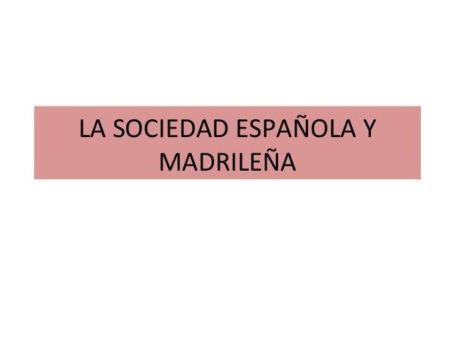 LA SOCIEDAD ESPAÑOLA Y      MADRILEÑA