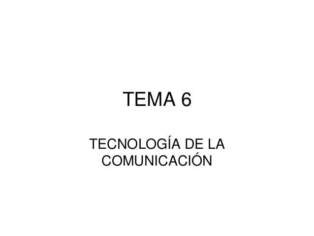 TEMA 6 TECNOLOGÍA DE LA COMUNICACIÓN