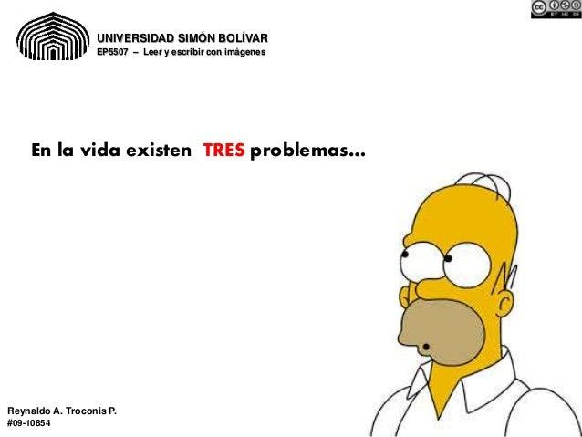 UNIVERSIDAD SIMÓN BOLÍVAR  EP5507 – Leer y escribir con imágenes  En la vida existen TRES problemas…  Reynaldo A. Troconis...