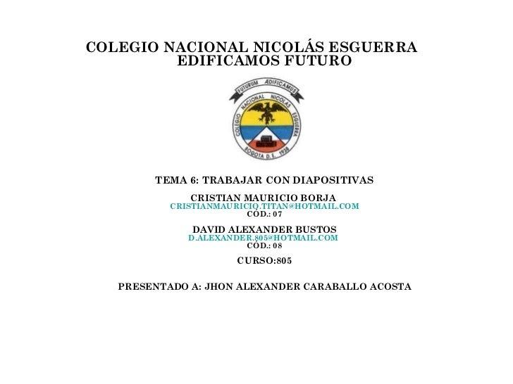 COLEGIO NACIONAL NICOLÁS ESGUERRA         EDIFICAMOS FUTURO        TEMA 6: TRABAJAR CON DIAPOSITIVAS              CRISTIAN...
