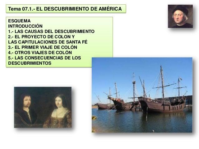 Tema 07.1.- EL DESCUBRIMIENTO DE AMÉRICAESQUEMAINTRODUCCIÓN1.- LAS CAUSAS DEL DESCUBRIMIENTO2.- EL PROYECTO DE COLON YLAS ...