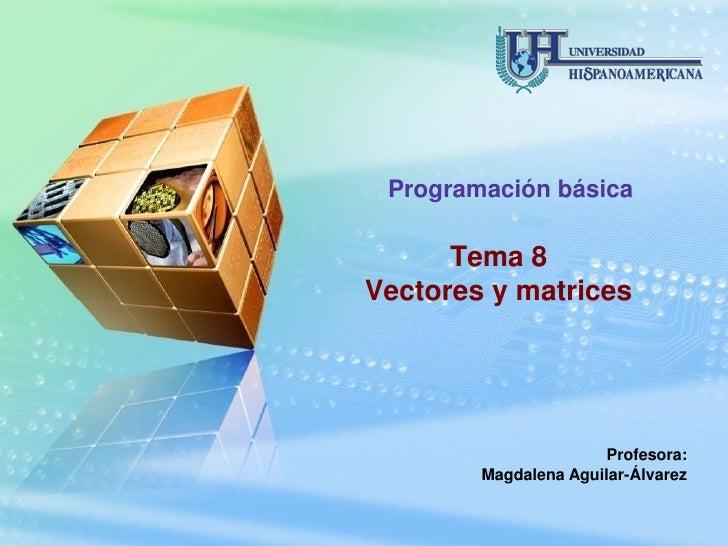Programación básica        Tema 8 Vectores y matrices                           Profesora:         Magdalena Aguilar-Álvar...