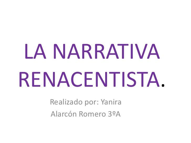 LA NARRATIVA RENACENTISTA.<br />Realizado por: Yanira<br />Alarcón Romero 3ºA<br />