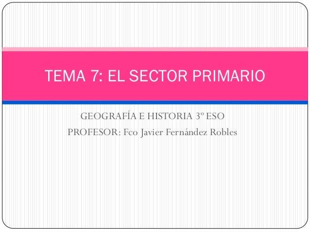 GEOGRAFÍA E HISTORIA 3º ESO PROFESOR: Fco Javier Fernández Robles TEMA 7: EL SECTOR PRIMARIO