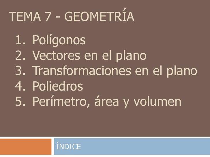TEMA 7 - GEOMETRÍA1.   Polígonos2.   Vectores en el plano3.   Transformaciones en el plano4.   Poliedros5.   Perímetro, ár...