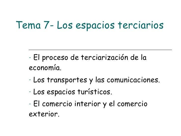 Tema 7- Los espacios terciarios <ul><li>El proceso de terciarización de la economía. </li></ul><ul><li>Los transportes y l...