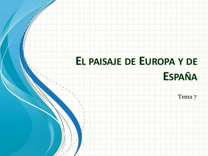 EL PAISAJE DE EUROPA Y DE                  ESPAÑA                     Tema 7